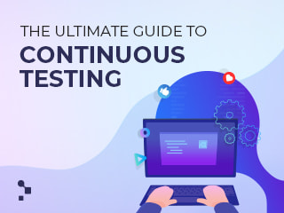 The Ultimate Guide to Continuous Testing